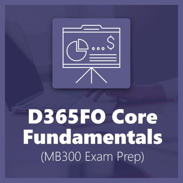 D365FO Core Fundamentals - MB300 Exam Prep
